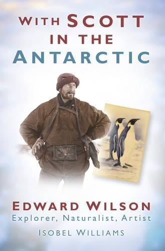 9780750948791: With Scott in the Antarctic: Edward Wilson: Explorer, Naturalist, Artist