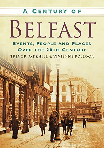 A Century of Belfast: Events, People and Places over the 20th Century: Trevor Parkhill