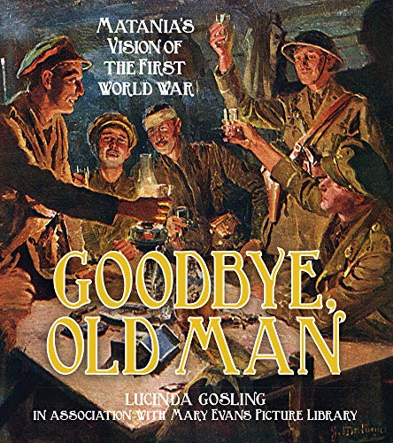 9780750955973: Goodbye, Old Man: Matania's Vision of the First World War (Mary Evans Picture Library)