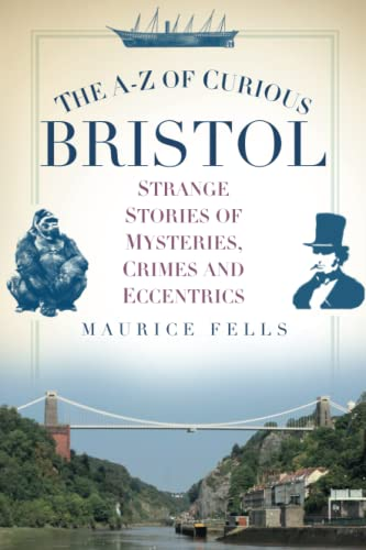 9780750956055: The A-Z of Curious Bristol: Strange Stories of Mysteries, Crimes and Eccentrics