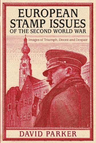 European Stamp Issues of the Second World War: Images of Triumph, Deceit and Despair: Parker, David