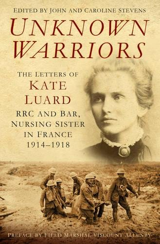 Unknown Warriors: The Letters of Kate Luard,: Stevens, John and