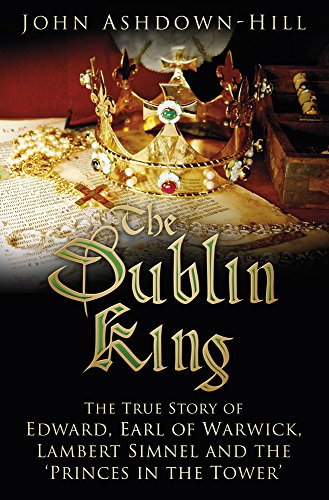 9780750960342: The Dublin King: The True Story of Edward Earl of Warwick, Lambert Simnel and the 'Princes in the Tower'