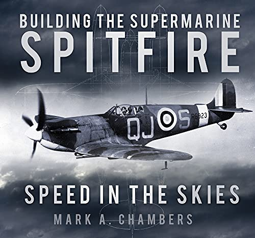 Building the Supermarine Spitfire: Speed in the Skies: Mark A. Chambers