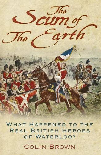 9780750961851: The Scum of the Earth: What Happened to the Real British Heroes of Waterloo?