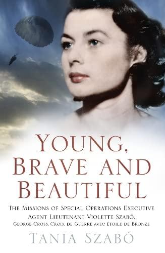9780750962094: Young, Brave and Beautiful: The Missions of Special Operations Executive Agent Lieutenant Violette Szabô, George Cross, Croix de Guerre avec Étoile de Bronze