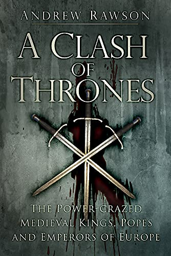 9780750962285: A Clash of Thrones: The Power-Crazed Medieval Kings, Popes and Emperors of Europe