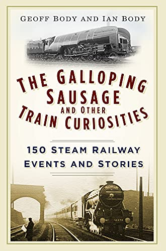 9780750965934: The Galloping Sausage and Other Train Curiosities: 150 Steam Railway Events & Stories