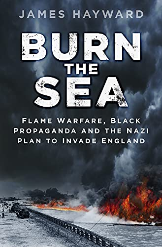 9780750965989: Burn the Sea: Flame Warfare, Black Propaganda and the Nazi Plan to Invade England