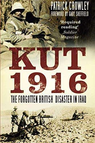 Kut 1916: The Forgotten British Disaster in Iraq: Patrick Crowley