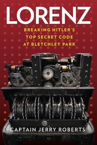 Lorenz: Breaking Hitler?s Top Secret Code at Bletchley Park: Jerry Roberts MBE