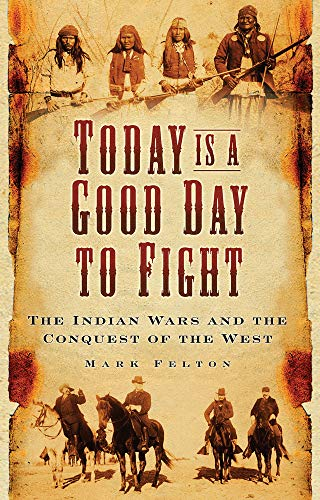 9780750988902: Today is a Good Day to Fight: The Indian Wars and the Conquest of the West