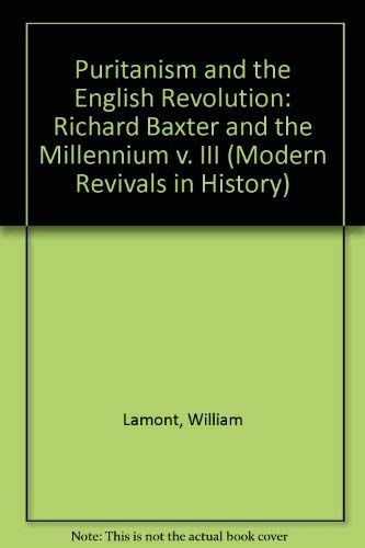 Puritanism and the English Revolution: Richard Baxter and the Millennium v. III (Modern Revivals in History) (0751200034) by Lamont, William