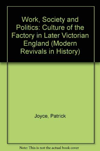 9780751200089: Work, Society and Politics: The Culture of the Factory in Later Victorian England (Modern Revivals in History)