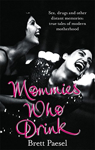 Mommies Who Drink: Sex, Drugs and Other Distant Memories of an Ordinary Mom: BRETT PAESEL