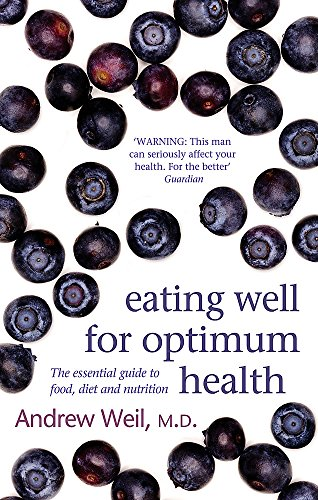 Eating Well for Optimum Health: The Essential Guide to Food, Diet and Nutrition: Andrew Weil