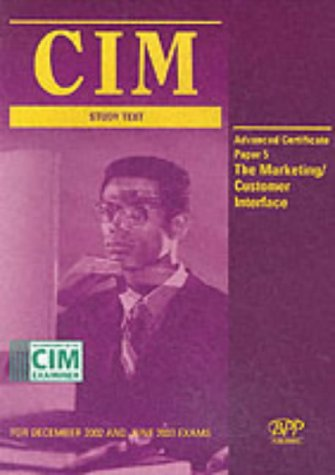 CIM Advanced Certificate Paper 5 the Marketing/Customer Interface: Study Text (CIM Study Text:...