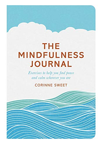 The Mindfulness Journal: Exercises to Help You Find Peace and Calm Wherever You Are: Sweet, Corinne