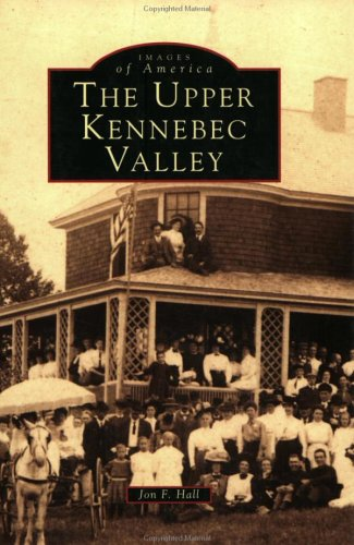 Upper Kennebec Valley, The (ME) (Images of America): Hall, John F.