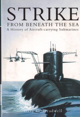 STRIKE FROM BENEATH THE SEA. A History of Aircraft-carrying Submarines.