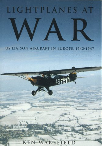 Lightplanes at War: U.S. Liaison Aircraft in Europe, 1947-47: Wakefield, Ken