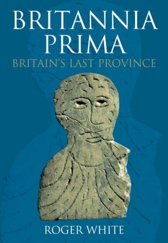 Britannia Prima: The Romans in the West of Britain: White, Roger