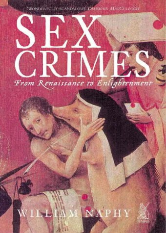 Sex Crimes: From Renaissance to Enlightenment: Naphy, William