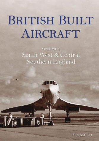 British Built Aircraft: Volume 2, South West & Central Southern England.