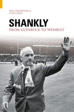 Shankly: From Glenbuck to Wembley: Thompson, Phil, Hale,