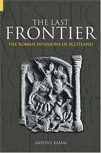 The Last Frontier, the Roman Invasions of Scotland