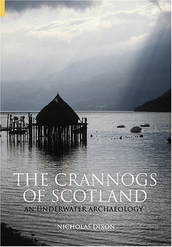 The Crannogs of Scotland: An Underwater Archaeology (Revealing History): Dixon, Nicholas