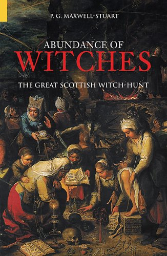 An Abundance Of Witches: The Great Scottish Witch Hunt: Maxwell-Stuart, P. G.