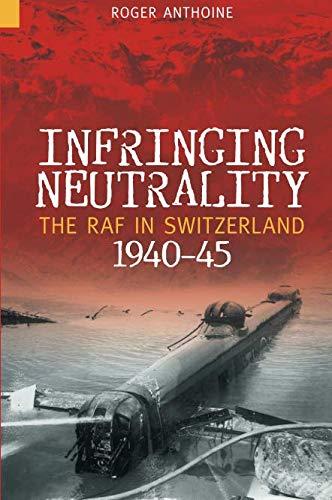 9780752434209: Infringing Neutrality: The RAF in Switzerland 1940-45 (Revealing History (Paperback))