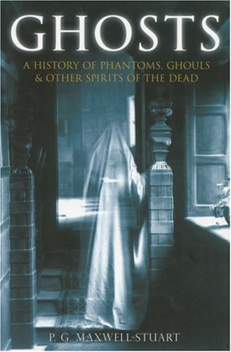 Ghosts: A History of Phantoms, Ghouls & Other Spirits of the Dead: P. G. Maxwell-Stuart