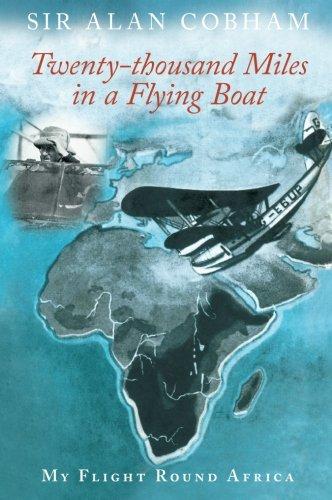 Twenty-Thousand Miles in a Flying Boat : My Flight Round Africa: Sir Alan J Cobham