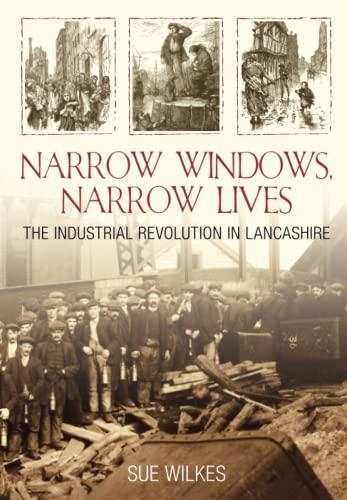 9780752442532: Narrow Windows, Narrow Lives: The Industrial Revolution In Lancashire