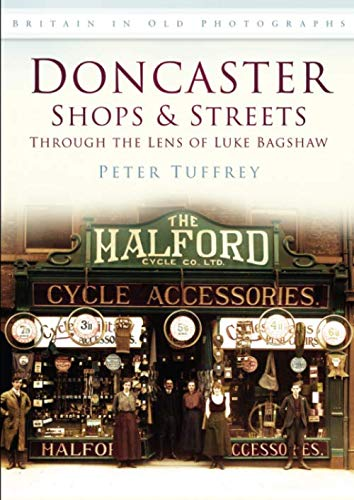 9780752448374: Doncaster Shops & Streets: Through the Lens of Luke Bagshaw: Britain in Old Photographs: Through the Lens of Luke Bradshaw