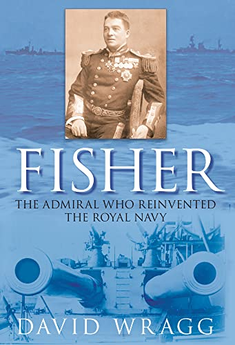 9780752448473: Fisher: The Admiral who Reinvented the Royal Navy