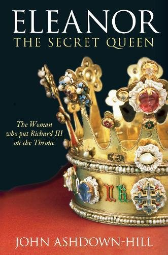 9780752448664: Eleanor the Secret Queen: The Woman Who Put Richard III on the Throne