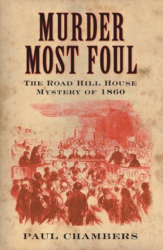 Murder Most Foul: The Road Hill House Mystery of 1860 - Chambers, Paul