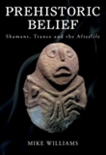 9780752449210: Prehistoric Belief: Shamans, Trance and the Afterllife: Shamans, Trance and Afterlife