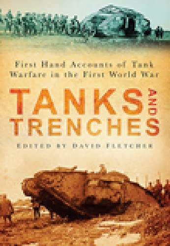Tanks and Trenches: First Hand Accounts of Tank Warfare in the First World War: The History Press