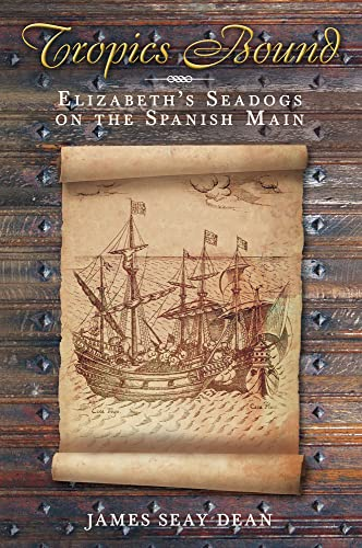 Tropics Bound: Elizabeth's Seadogs on the Spanish Main: Dean, James Seay