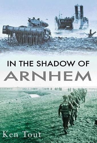 In the Shadow of Arnhem : The: Ken Tout