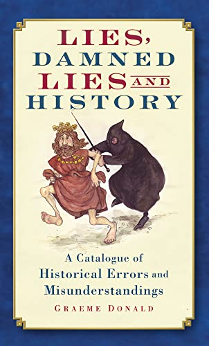 Lies, Damned Lies and History: A Catalogue of Historical Errors and Misunderstandings: Graeme ...