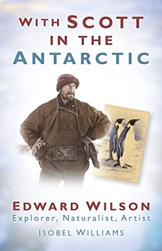 9780752452463: With Scott in the Antarctic: Edward Wilson: Explorer, Naturalist, Artist