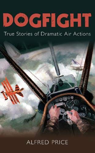 9780752454702: Dogfight: True Stories of Dramatic Air Actions