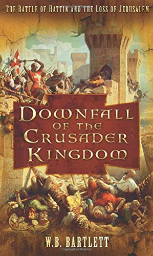 Downfall of the Crusader Kingdom: The Battle of Hattin and the Loss of Jerusalem: W B Bartlett