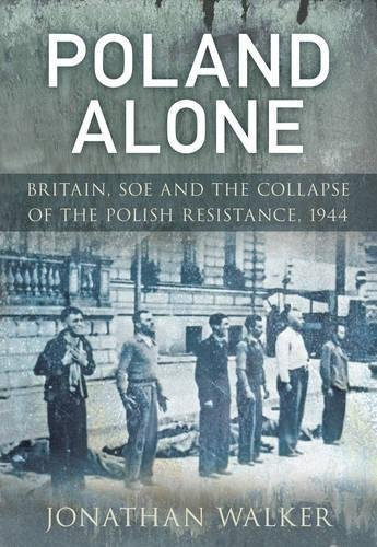 9780752457017: Poland Alone: Britain, SOE and the Collapse of the Polish Resistance,1944
