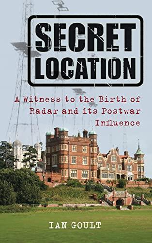 9780752457765: Secret Location: Witness To The Birth Of Radar And Its Postwar Influence: A Witness to the Birth of Radar and its Postwar Influence